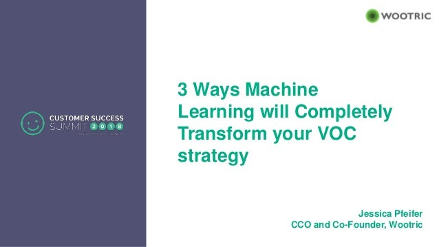 3 Ways Machine Learning will Completely Transform your VOC strategy Jessica Pfeifer CCO and Co-Founder, Wootric