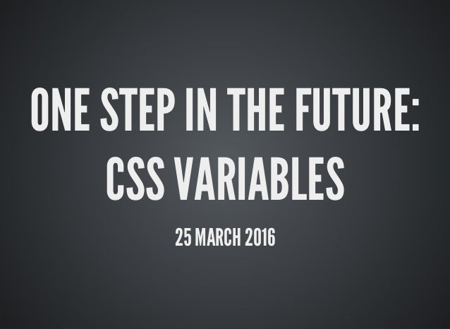 ONE STEP IN THE FUTURE: CSS VARIABLES 25 MARCH 2016
