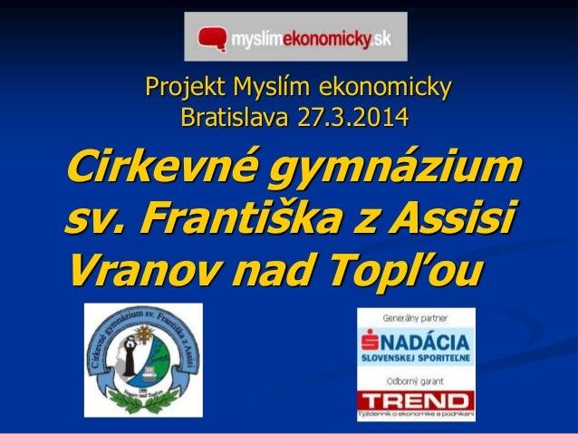 Projekt Myslím ekonomicky Bratislava 27.3.2014 Cirkevné gymnázium sv. Františka z Assisi Vranov nad Topľou