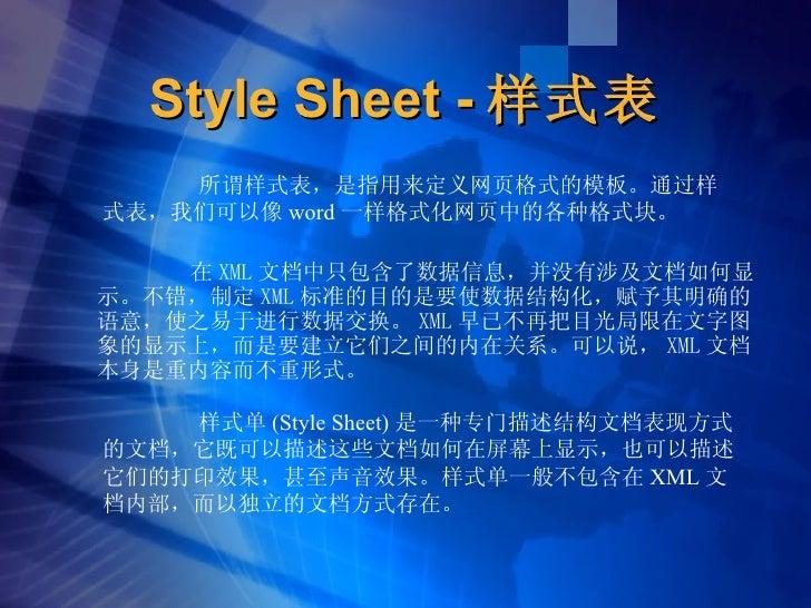 Style Sheet - 样式表 <ul><li>在 XML 文档中只包含了数据信息,并没有涉及文档如何显示。不错,制定 XML 标准的目的是要使数据结构化,赋予其明确的语意,使之易于进行数据交换。 XML 早已不再把目光局限在文字图象的显示...