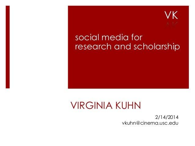 VK social media for research and scholarship  VIRGINIA KUHN 2/14/2014 vkuhn@cinema.usc.edu
