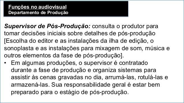 Funções no audiovisual Departamento de Produção   Supervisor de Pós-Produção: consulta o produtor para tomar decisões in...