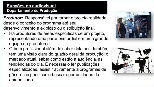 Funções no audiovisual Departamento de Produção   Produtor: Responsável por tornar o projeto realidade, desde o conceito...