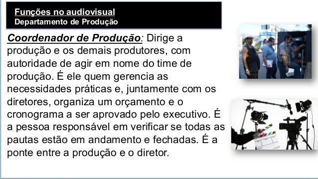 Funções no audiovisual Departamento de Produção   Coordenador de Produção: Dirige a produção e os demais produtores, com...