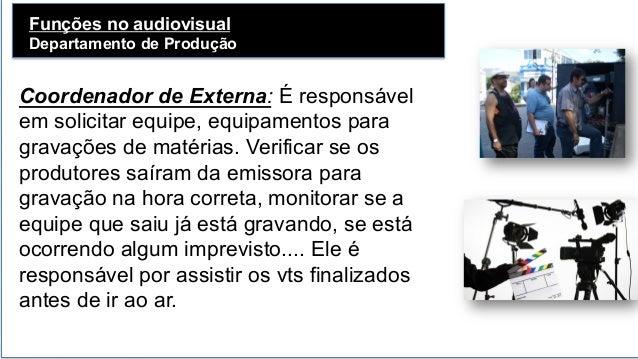 Funções no audiovisual Departamento de Produção   Coordenador de Externa: É responsável em solicitar equipe, equipamento...