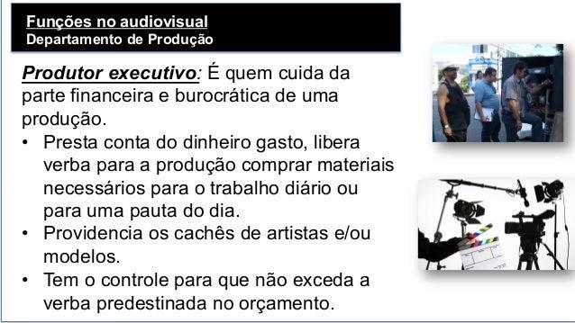 Funções no audiovisual Departamento de Produção   Produtor executivo: É quem cuida da parte financeira e burocrática de ...
