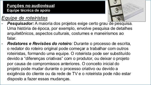Funções no audiovisual Equipe técnica de apoio Equipe de roteiristas - Pesquisador: A maioria dos projetos exige certo gr...