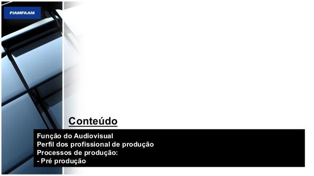 Função do Audiovisual Perfil dos profissional de produção Processos de produção: - Pré produção Conteúdo