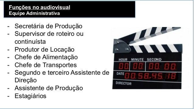 Funções no audiovisual Equipe Administrativa - Secretária de Produção - Supervisor de roteiro ou continuísta - Produtor...