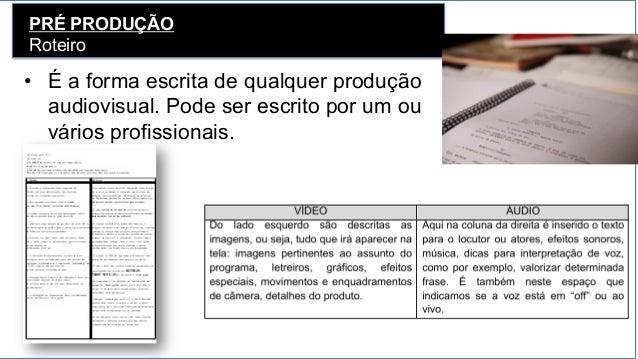 PRÉ PRODUÇÃO Roteiro • É a forma escrita de qualquer produção audiovisual. Pode ser escrito por um ou vários profissionai...