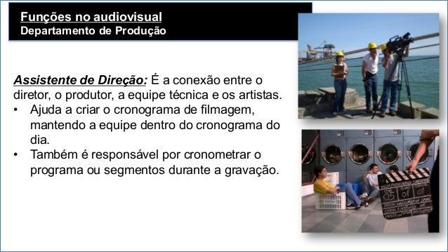 Funções no audiovisual Departamento de Produção   Assistente de Direção: É a conexão entre o diretor, o produtor, a equi...