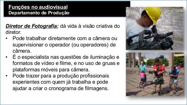 Funções no audiovisual Departamento de Produção   Diretor de Fotografia: dá vida à visão criativa do diretor. • Pode tr...