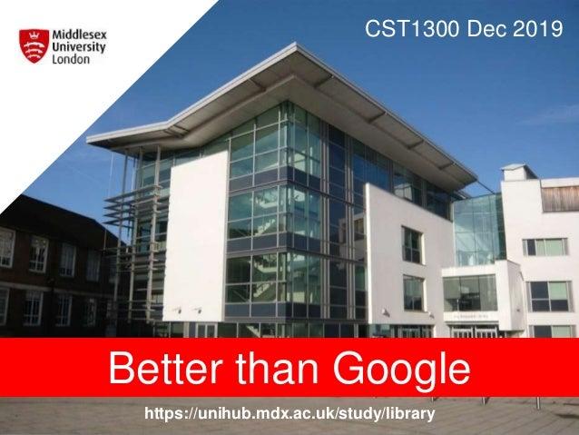 https://unihub.mdx.ac.uk/study/library CST1300 Dec 2019 Better than Google