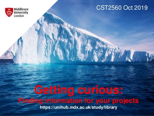 Getting curious: Finding information for your projects https://unihub.mdx.ac.uk/study/library CST2560 Oct 2019