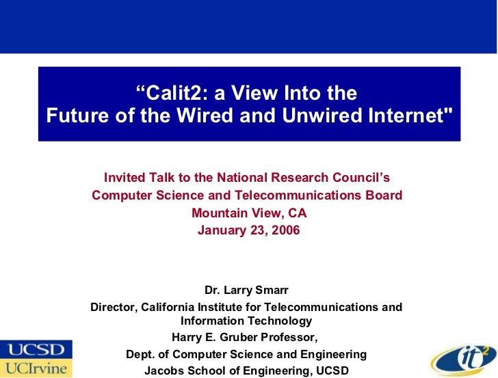 """ Calit2: a View Into the  Future of the Wired and Unwired Internet"" Invited Talk to the National Research Council's ..."