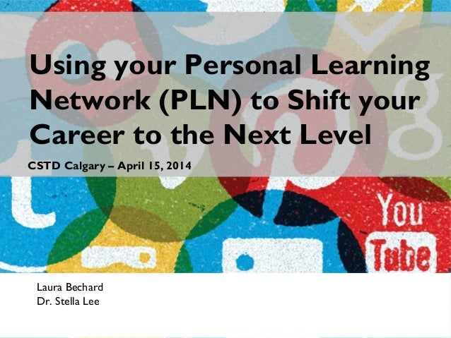 Laura Bechard Dr. Stella Lee Using your Personal Learning Network (PLN) to Shift your Career to the Next Level CSTD Calgar...