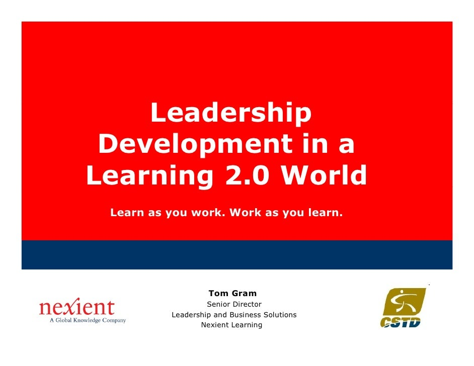 Leadership  Development in a Learning 2.0 World  Learn as you work. Work as you learn.                        Tom Gram    ...