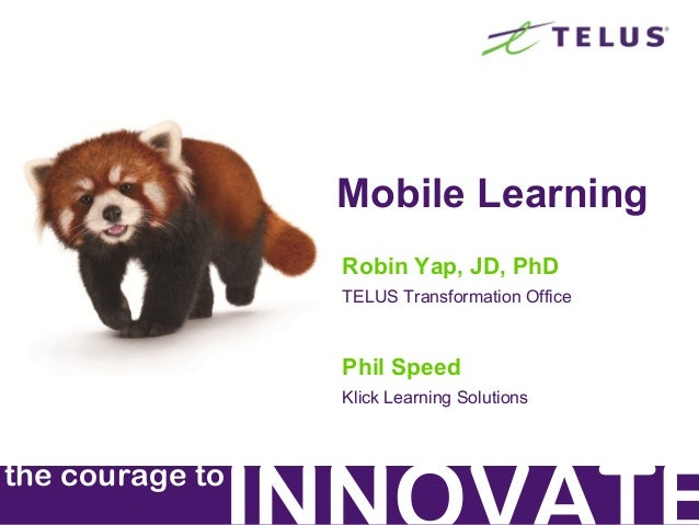 Mobile Learning Robin Yap, JD, PhD TELUS Transformation Office  Phil Speed Klick Learning Solutions  the courage to