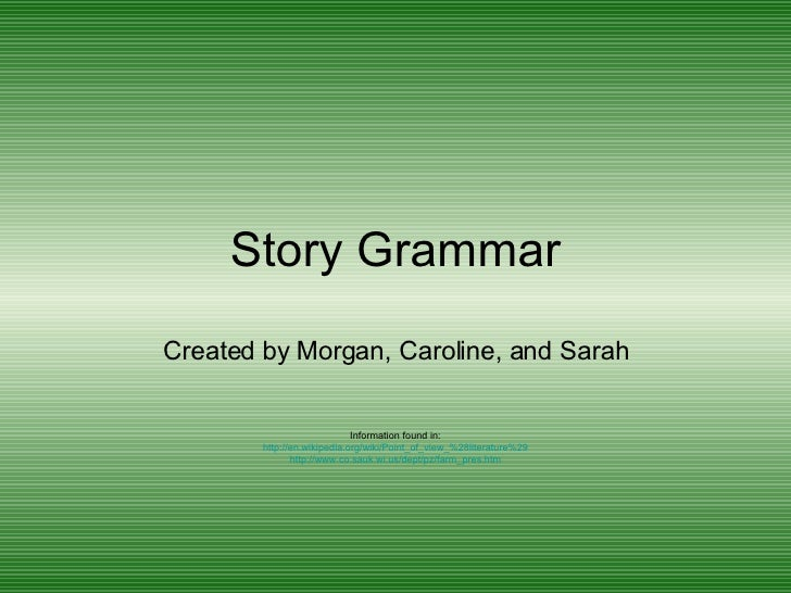 Story Grammar Created by Morgan, Caroline, and Sarah Information found in: http://en.wikipedia.org/wiki/Point_of_view_%28l...