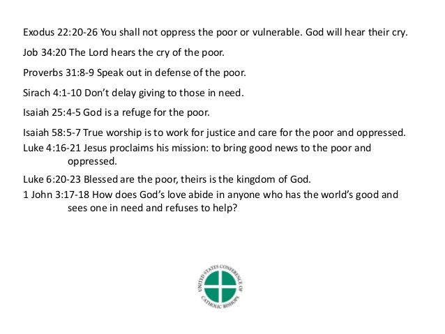 the catholic social teaching on giving to the poor and vulnerable Catholic social teaching is also concerned with the social nature of the human person, the concept of the common good, the relationship between society and the state, the theory of justice, an option for the poor, and the concepts of subsidiarity and solidarity.