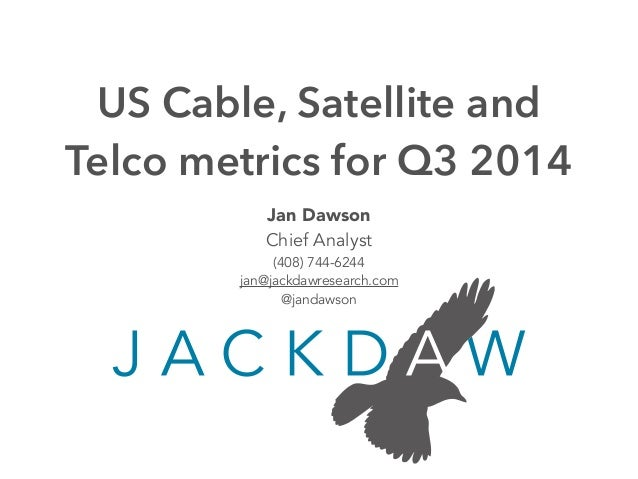 US Cable, Satellite and  Telco metrics for Q3 2014  Jan Dawson  Chief Analyst  (408) 744-6244  jan@jackdawresearch.com  @j...