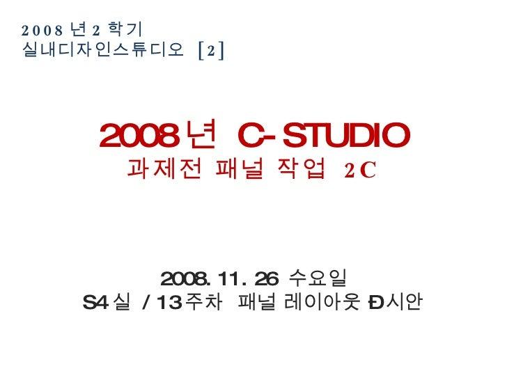 2008 년 2 학기  실내디자인스튜디오  [2] 2008 년  C-STUDIO 과제전 패널 작업  2C 2008. 11. 26  수요일 S4 실  / 13 주차  패널 레이아웃 – 시안