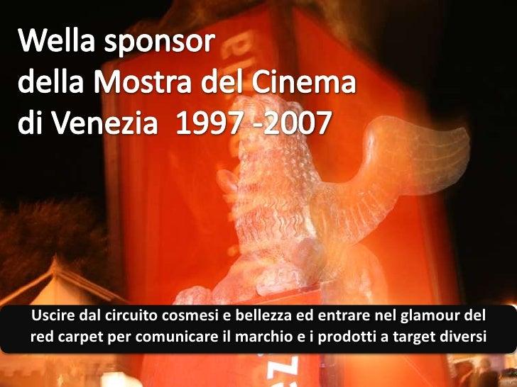 Wella sponsor della Mostra del Cinema <br />di Venezia  1997 -2007<br />Uscire dal circuito cosmesi e bellezza ed entrare ...