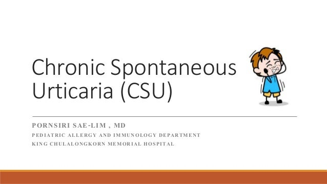 Chronic Spontaneous Urticaria (CSU) PORNSIRI SAE-LIM , MD PEDIATRIC ALLERGY AND IMMUNOLOGY DEPARTMENT KING CHULALONGKORN M...
