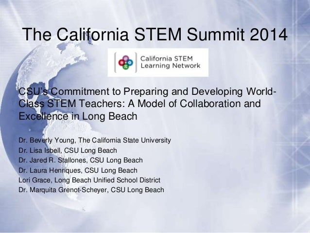 The California STEM Summit 2014 CSU's Commitment to Preparing and Developing WorldClass STEM Teachers: A Model of Collabor...