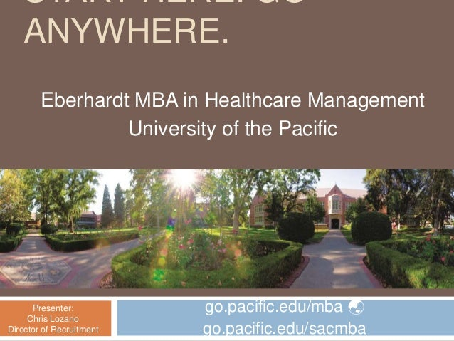 START HERE. GO ANYWHERE. Eberhardt MBA in Healthcare Management University of the Pacific Presenter: Chris Lozano Director...