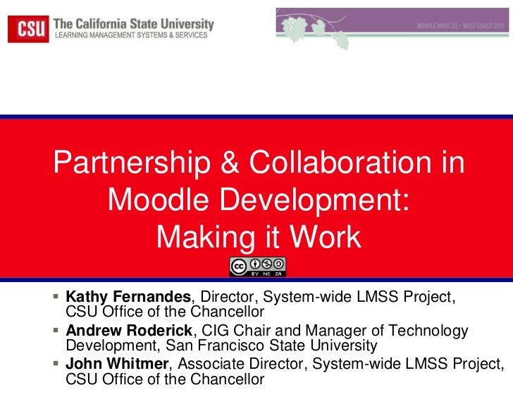 Partnership & Collaboration in Moodle Development:  Making it Work<br />Kathy Fernandes, Director, System-wide LMSS Projec...
