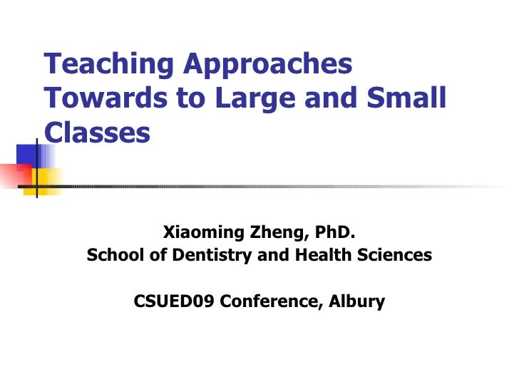 Teaching Approaches Towards to Large and Small Classes Xiaoming Zheng, PhD. School of Dentistry and Health Sciences CSUED0...