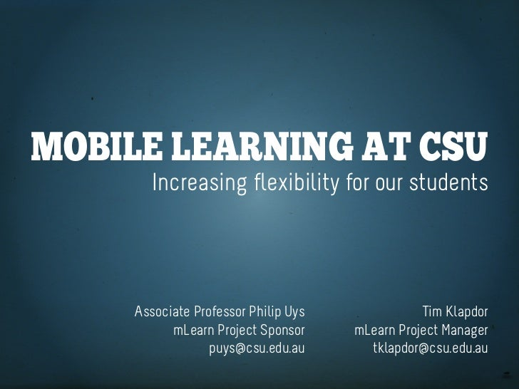 Mobile learning at CSU       Increasing flexibility for our students    Associate Professor Philip Uys              Tim Kl...