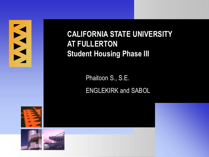 CALIFORNIA STATE UNIVERSITY<br />AT FULLERTON<br />Student Housing Phase III<br />Phaitoon S., S.E.<br />ENGLEKIRK and SAB...