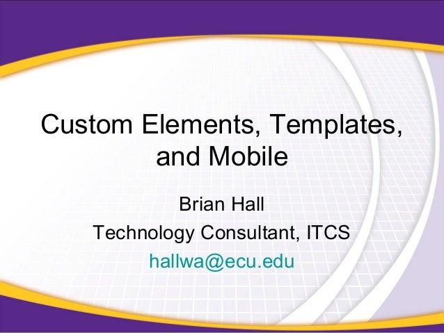 Custom Elements, Templates, and Mobile Brian Hall Technology Consultant, ITCS hallwa@ecu.edu