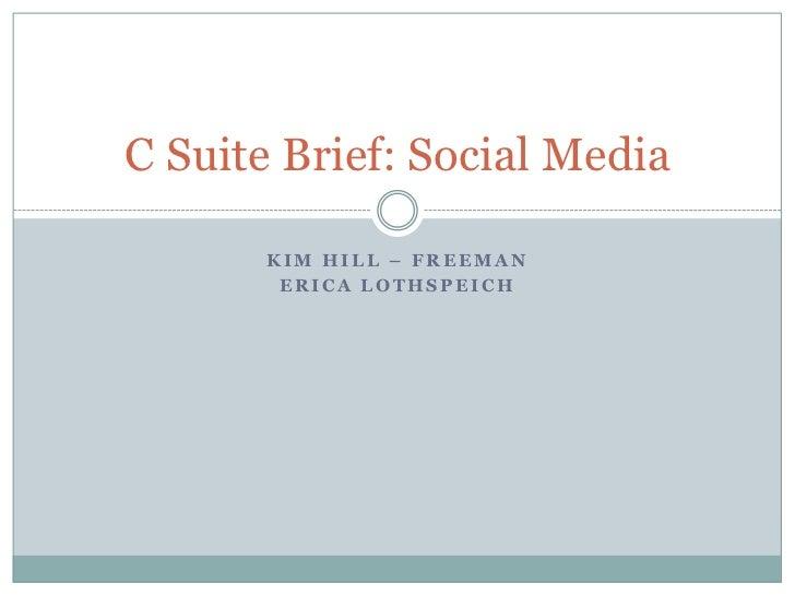 Kim Hill – Freeman<br />Erica Lothspeich<br />C Suite Brief: Social Media<br />