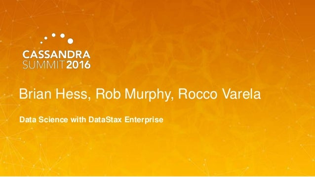 Brian Hess, Rob Murphy, Rocco Varela Data Science with DataStax Enterprise