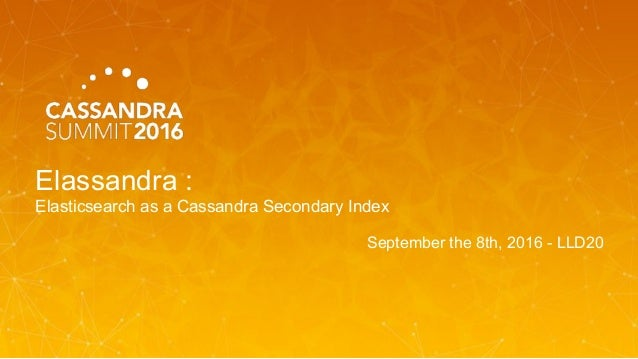 Elassandra : Elasticsearch as a Cassandra Secondary Index September the 8th, 2016 - LLD20
