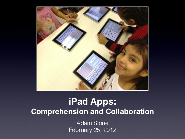 iPad Apps:Comprehension and Collaboration           Adam Stone         February 25, 2012