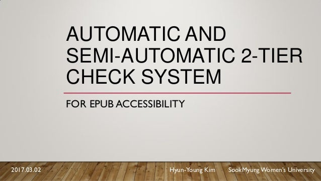 AUTOMATIC AND SEMI-AUTOMATIC 2-TIER CHECK SYSTEM FOR EPUB ACCESSIBILITY 2017.03.02 Hyun-Young Kim SookMyungWomen's Univers...