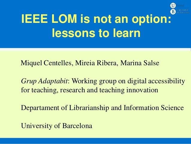 IEEE LOM is not an option:     lessons to learnMiquel Centelles, Mireia Ribera, Marina Salse       Ensenyament – Assignatu...