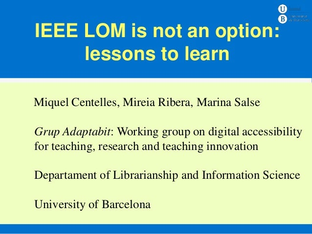 IEEE LOM is not an option:     lessons to learnMiquel Centelles, Mireia Ribera, Marina Salse       Ensenyament – Assignatu...