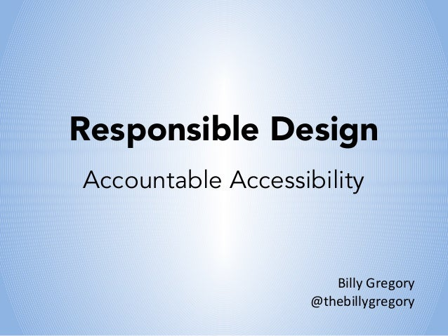 Responsible DesignAccountable Accessibility                       Billy Gregory                    @thebillygregory