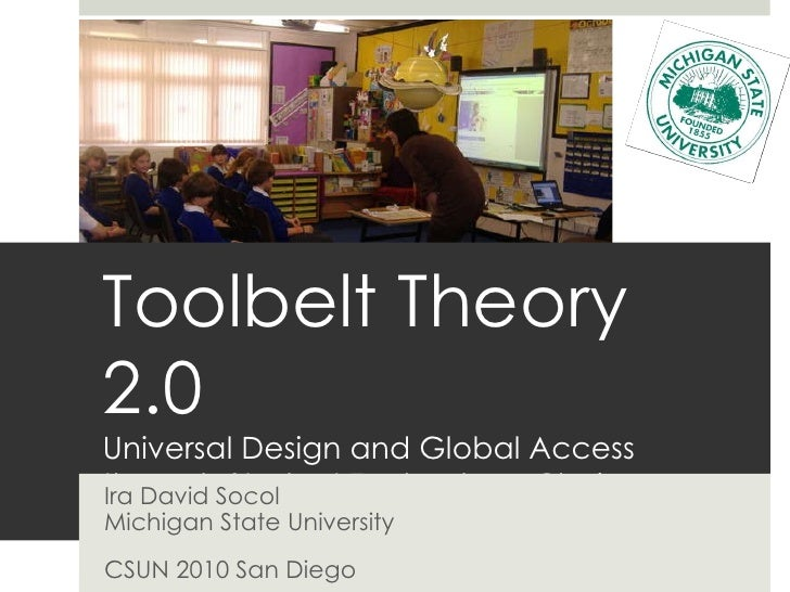 Toolbelt Theory 2.0 Universal Design and Global Access through Student Technology Choice Ira David Socol Michigan State Un...