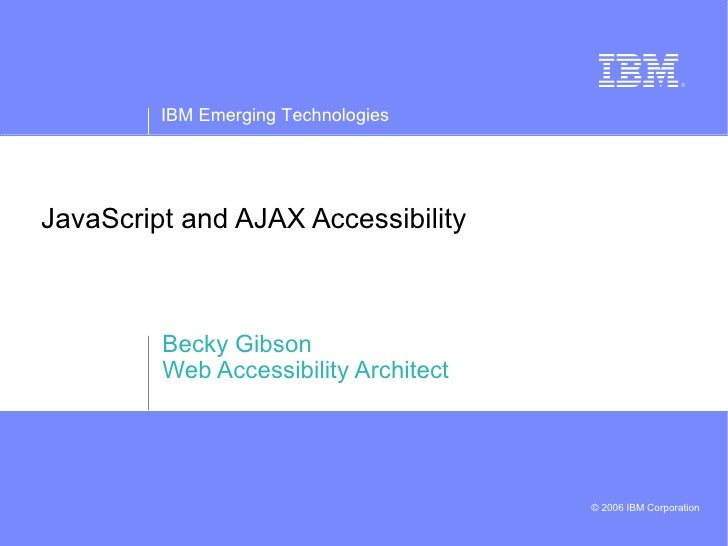 JavaScript and AJAX Accessibility Becky Gibson Web Accessibility Architect