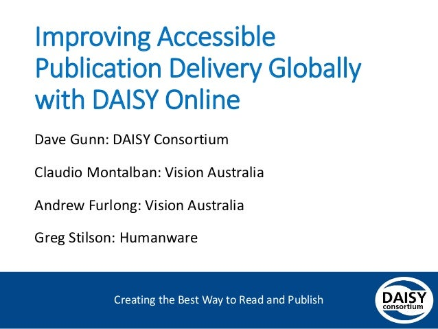 Creating the Best Way to Read and Publish Improving Accessible Publication Delivery Globally with DAISY Online Dave Gunn: ...