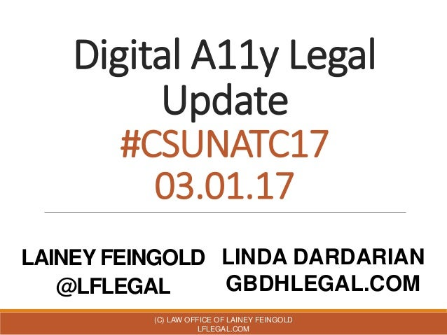 Digital A11y Legal Update #CSUNATC17 03.01.17 LAINEY FEINGOLD @LFLEGAL (C) LAW OFFICE OF LAINEY FEINGOLD LFLEGAL.COM LINDA...