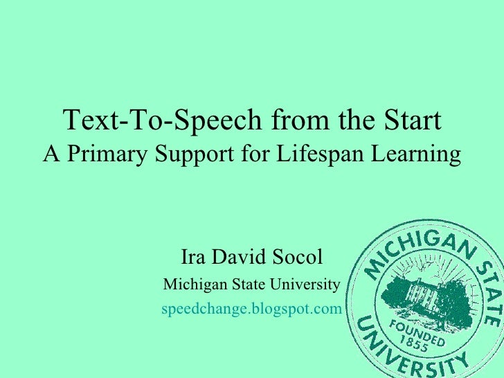 Text-To-Speech from the Start A Primary Support for Lifespan Learning Ira David Socol Michigan State University speedchang...