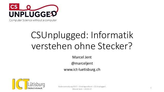 CSUnplugged: Informatik verstehen ohne Stecker? Marcel Jent @marceljent www.ict-luetisburg.ch Kadervernetzung 2017 – Einst...