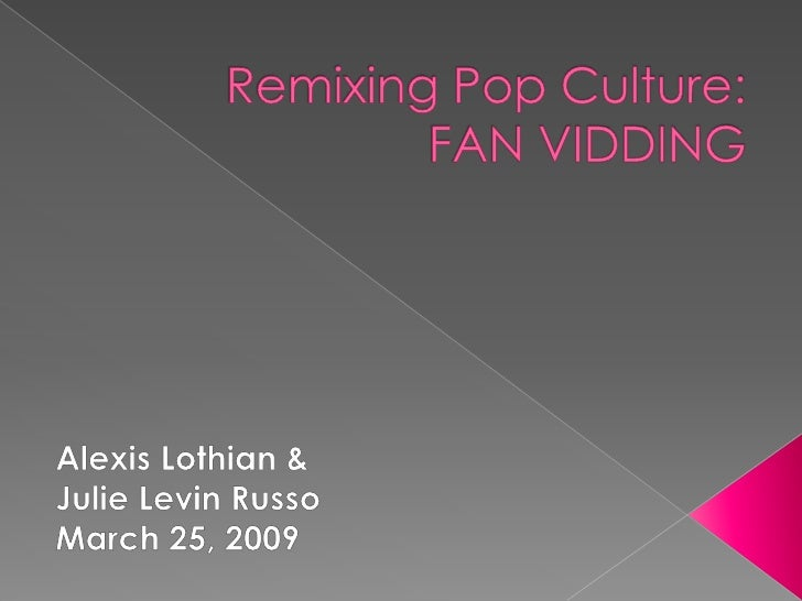 Remixing Pop Culture:FAN VIDDING<br />Alexis Lothian &<br />Julie Levin Russo<br />March 25, 2010<br />